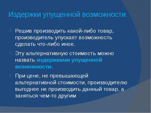 Издержки упущенной возможности Решив производить какой-либо товар, производит...
