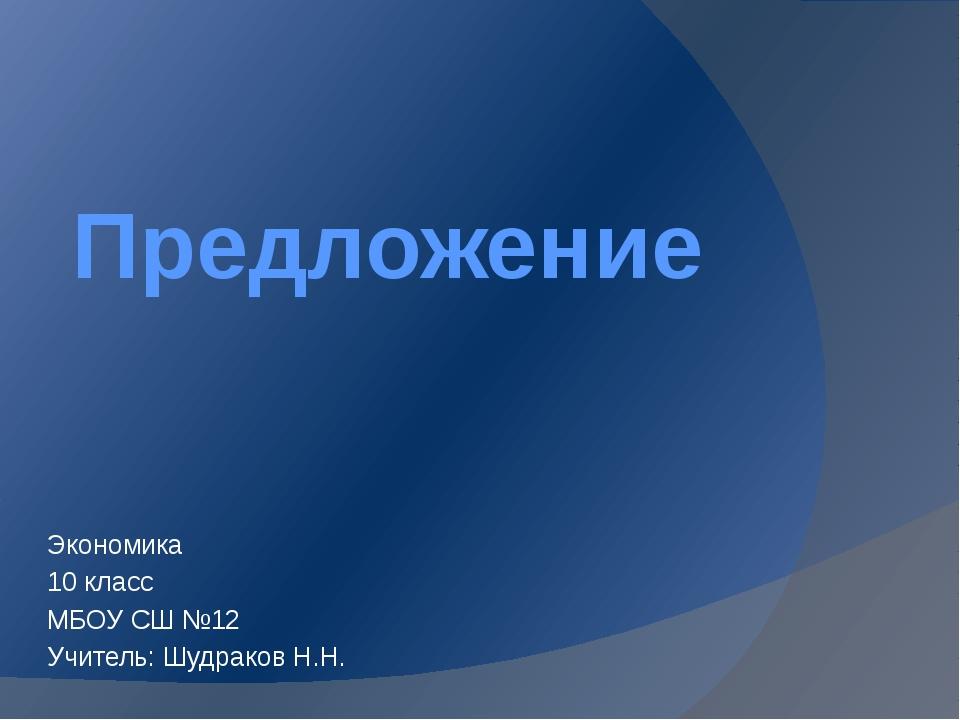 Предложение Экономика 10 класс МБОУ СШ №12 Учитель: Шудраков Н.Н.
