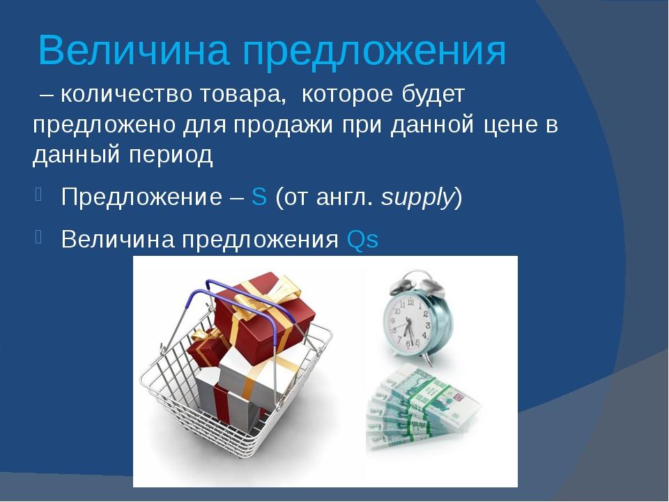 Величина предложения – количество товара, которое будет предложено для продаж...