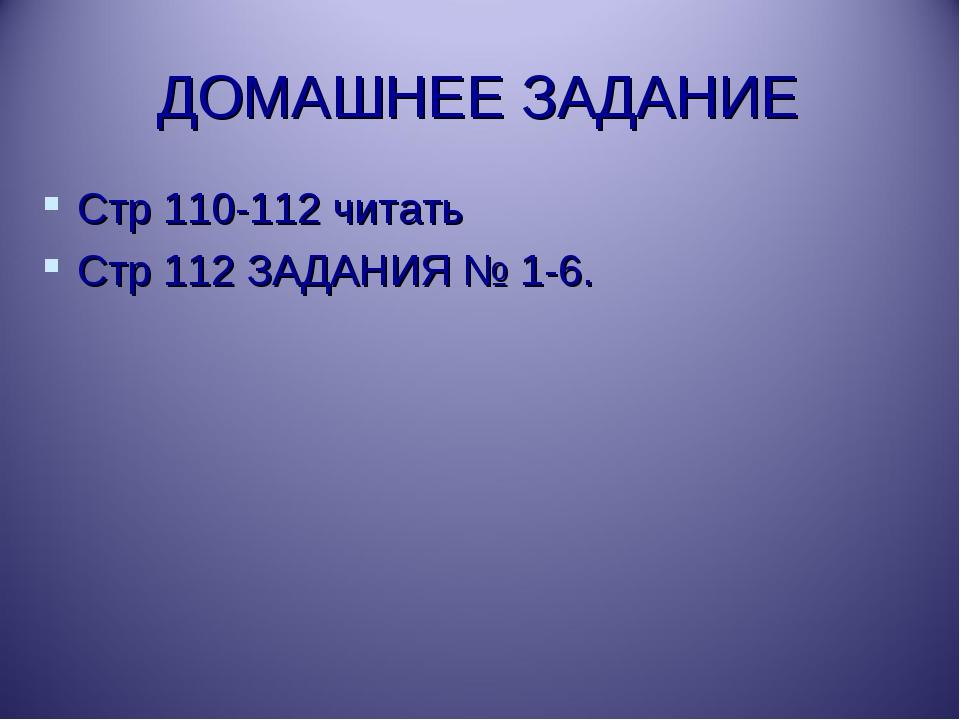 ДОМАШНЕЕ ЗАДАНИЕ Стр 110-112 читать Стр 112 ЗАДАНИЯ № 1-6.