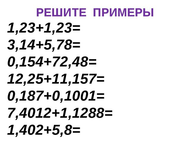 РЕШИТЕ ПРИМЕРЫ 1,23+1,23= 3,14+5,78= 0,154+72,48= 12,25+11,157= 0,187+0,1001=...