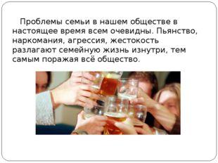Проблемы семьи в нашем обществе в настоящее время всем очевидны. Пьянство, н