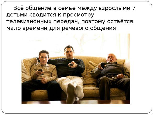 Всё общение в семье между взрослыми и детьми сводится к просмотру телевизион...