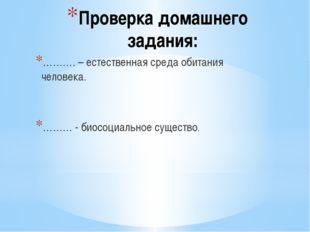 Проверка домашнего задания: ………. – естественная среда обитания человека. ………