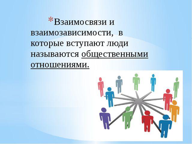 Взаимосвязи и взаимозависимости, в которые вступают люди называются обществен...