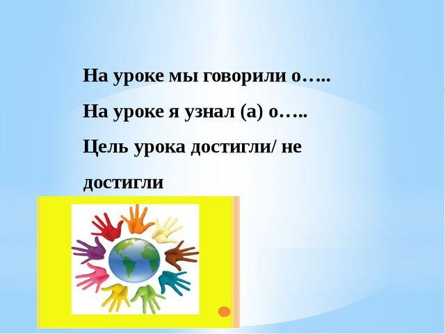 На уроке мы говорили о….. На уроке я узнал (а) о….. Цель урока достигли/ не...