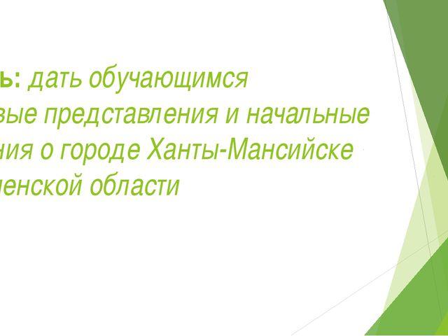 Цель: дать обучающимся первыепредставления иначальные знанияогороде Ханты...