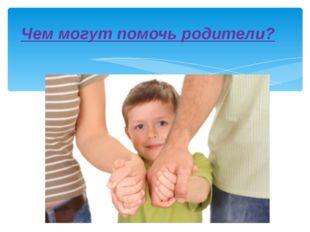 Чем могут помочь родители?