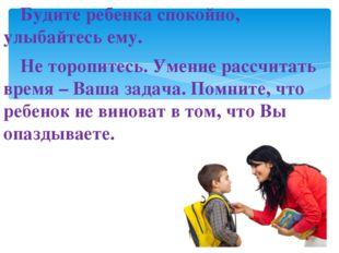 Будите ребенка спокойно, улыбайтесь ему. Не торопитесь. Умение рассчитать в