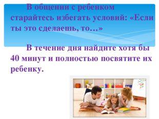 В общении с ребенком старайтесь избегать условий: «Если ты это сделаешь, т