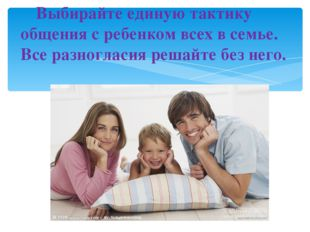 Выбирайте единую тактику общения с ребенком всех в семье. Все разногласия р