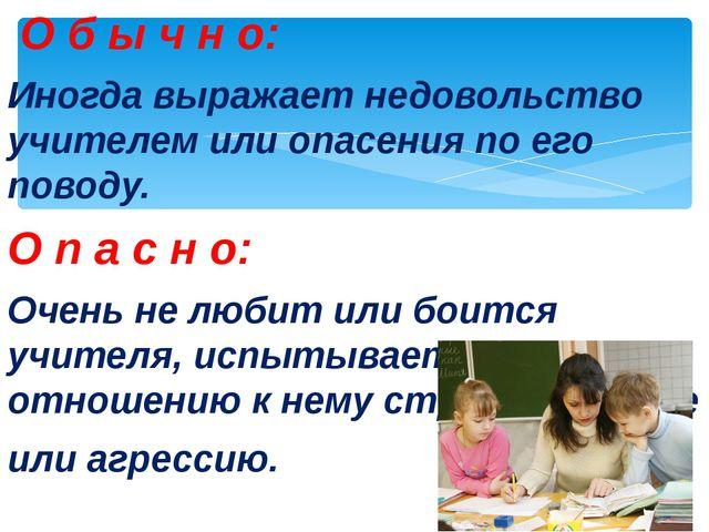 О б ы ч н о: Иногда выражает недовольство учителем или опасения по его повод...