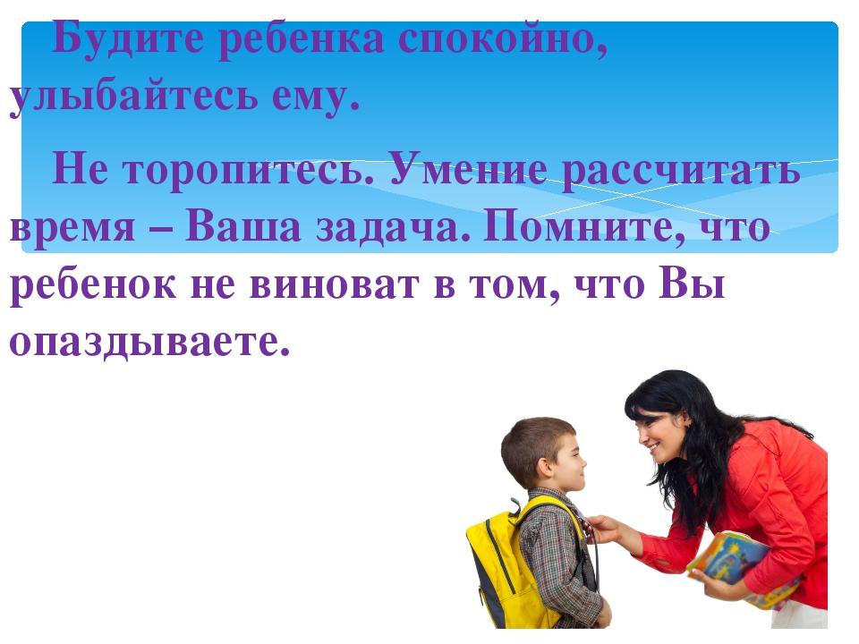 Будите ребенка спокойно, улыбайтесь ему. Не торопитесь. Умение рассчитать в...