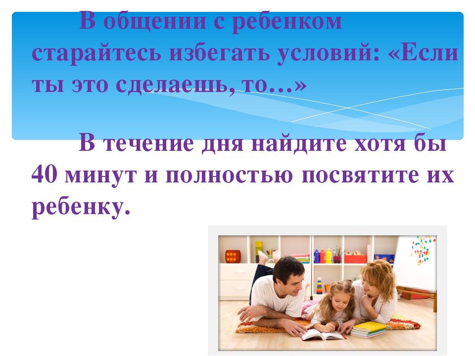 В общении с ребенком старайтесь избегать условий: «Если ты это сделаешь, т...