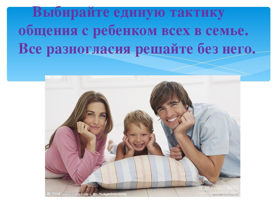 Выбирайте единую тактику общения с ребенком всех в семье. Все разногласия р...