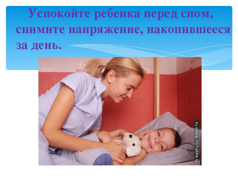 Успокойте ребенка перед сном, снимите напряжение, накопившееся за день.