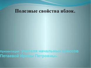 презентация учителя начальных классов Петаевой Ирины Петровны» Полезные свойс