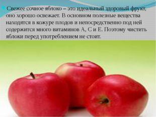 Свежее сочное яблоко – это идеальный здоровый фрукт, оно хорошо освежает. В