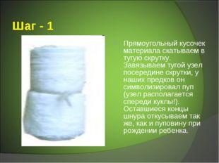 Шаг - 1 Прямоугольный кусочек материала скатываем в тугую скрутку. Завязываем