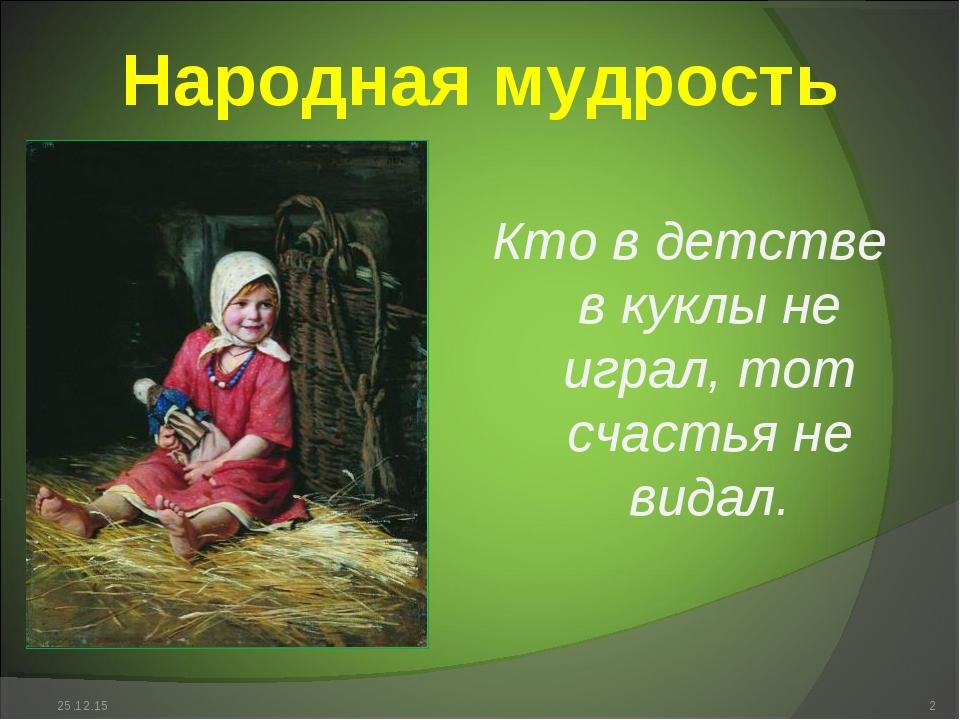 Народная мудрость * * Кто в детстве в куклы не играл, тот счастья не видал.
