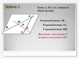Задача 1. А В С М К Р Точки А, В, С не лежат на одной прямой. М принадлежит А