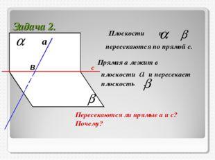 Задача 2. Плоскости и пересекаются по прямой с. Прямая а лежит в плоскости а