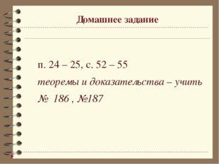 Домашнее задание п. 24 – 25, с. 52 – 55 теоремы и доказательства – учить №