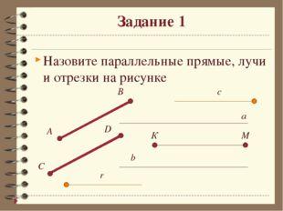 Задание 1 Назовите параллельные прямые, лучи и отрезки на рисунке  a b B A C