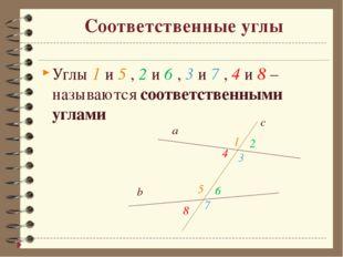 Соответственные углы Углы 1 и 5 , 2 и 6 , 3 и 7 , 4 и 8 – называются соответс