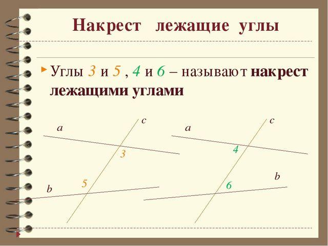 Накрест лежащие углы Углы 3 и 5 , 4 и 6 – называют накрест лежащими углами...