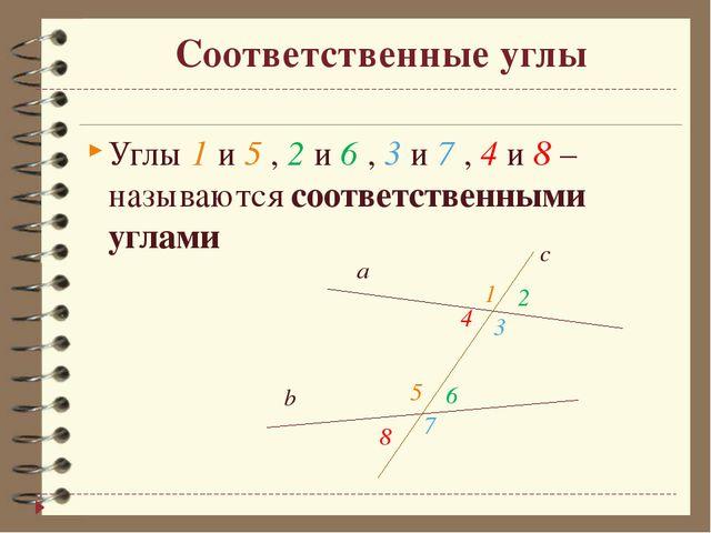 Соответственные углы Углы 1 и 5 , 2 и 6 , 3 и 7 , 4 и 8 – называются соответс...