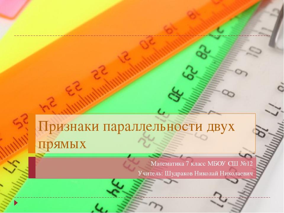 Признаки параллельности двух прямых Математика 7 класс МБОУ СШ №12 Учитель: Ш...