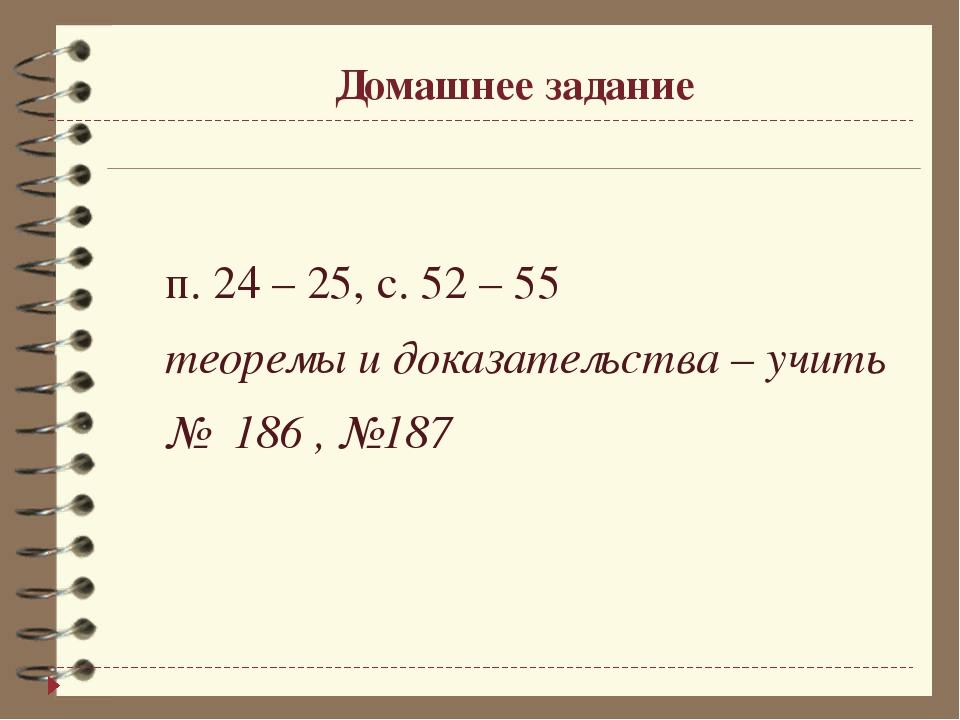 Домашнее задание п. 24 – 25, с. 52 – 55 теоремы и доказательства – учить №...