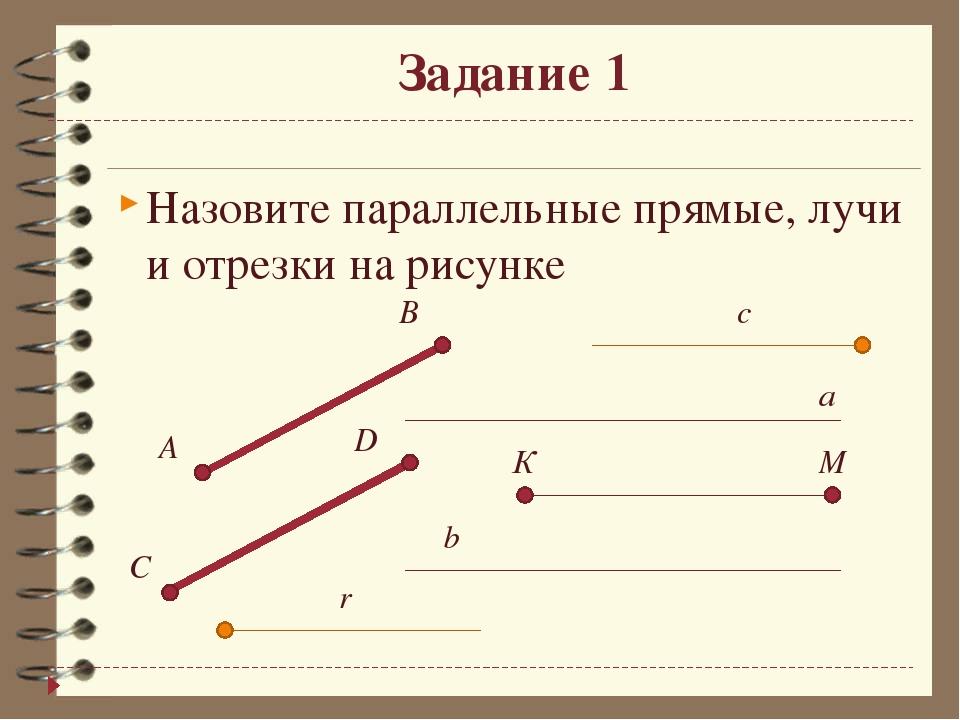 Задание 1 Назовите параллельные прямые, лучи и отрезки на рисунке  a b B A C...