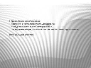 В презентации использованы: Картинки с сайта hppt://www.Lenagold.ru/; слайд и