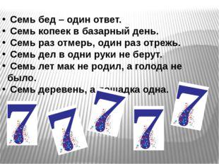 Семь бед – один ответ. Семь копеек в базарный день. Семь раз отмерь, один ра