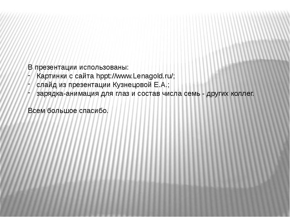 В презентации использованы: Картинки с сайта hppt://www.Lenagold.ru/; слайд и...