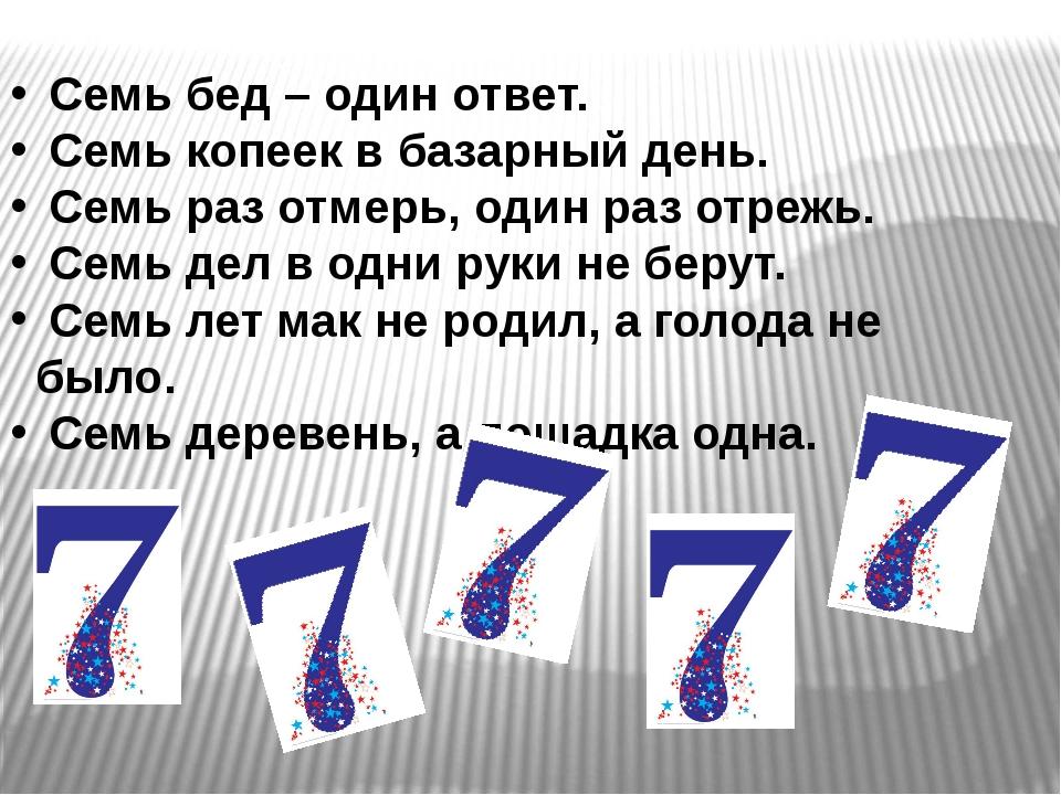Семь бед – один ответ. Семь копеек в базарный день. Семь раз отмерь, один ра...
