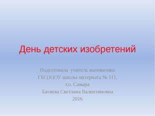 День детских изобретений Подготовила учитель математики ГБС(К)ОУ школы-интерн