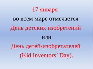17 января во всем мире отмечается День детских изобретений или День детей-изо