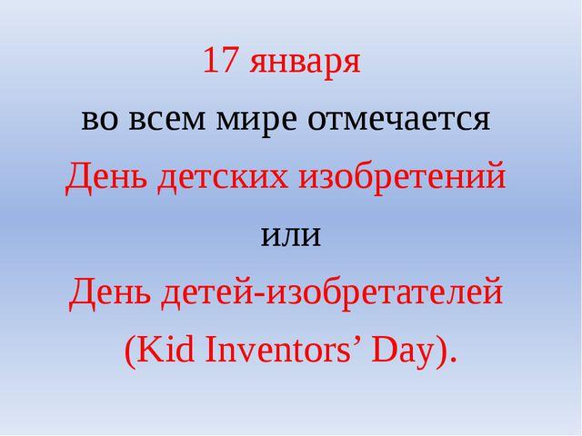 17 января во всем мире отмечается День детских изобретений или День детей-изо...