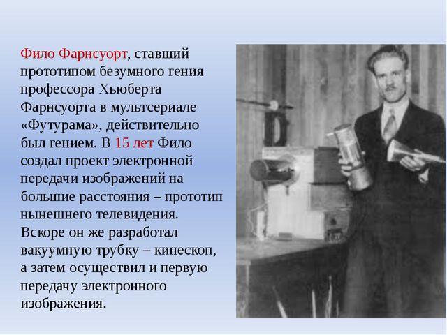 Фило Фарнсуорт, ставший прототипом безумного гения профессора Хьюберта Фарнсу...