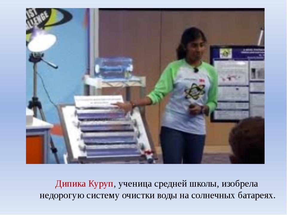 Дипика Куруп, ученица средней школы, изобрела недорогую систему очистки воды...