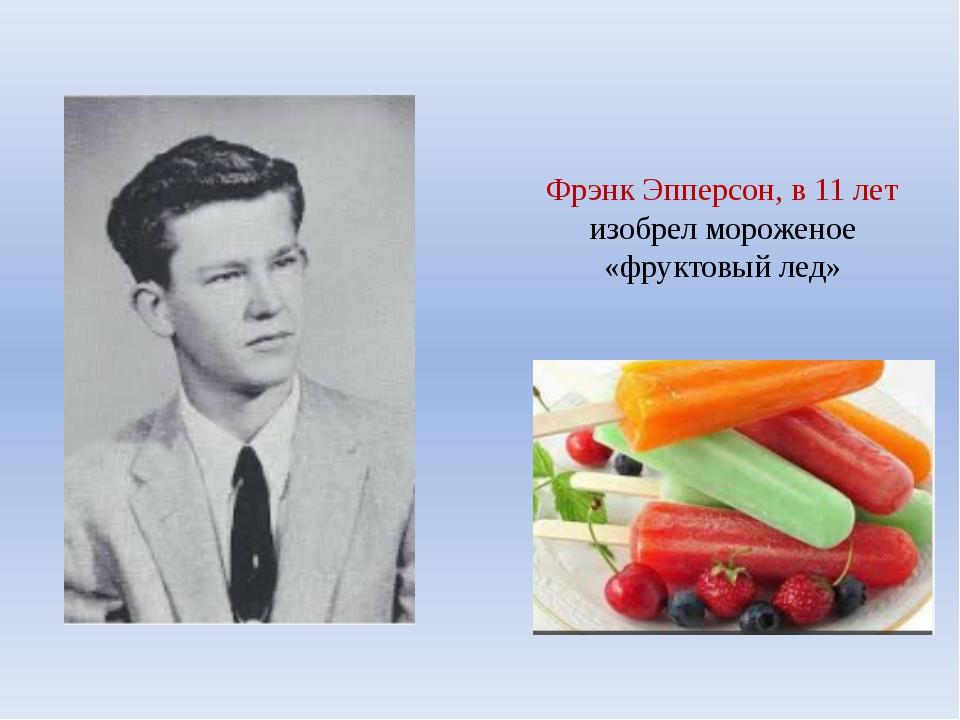 Фрэнк Эпперсон, в 11 лет изобрел мороженое «фруктовый лед»