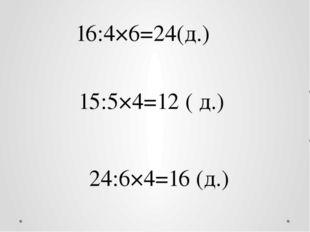 16:4×6=24(д.) 15:5×4=12 ( д.) 24:6×4=16 (д.)