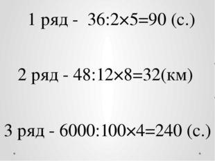 1 ряд - 36:2×5=90 (с.) 2 ряд - 48:12×8=32(км) 3 ряд - 6000:100×4=240 (с.)