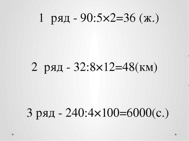 1 ряд - 90:5×2=36 (ж.) 2 ряд - 32:8×12=48(км) 3 ряд - 240:4×100=6000(с.)