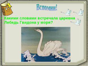 Какими словами встречала царевна Лебедь Гвидона у моря?