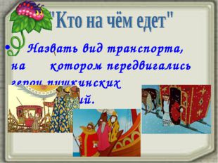 Назвать вид транспорта, на котором передвигались герои пушкинских произведен