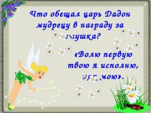 Что обещал царь Дадон мудрецу в награду за петушка? «Волю первую твою я испол